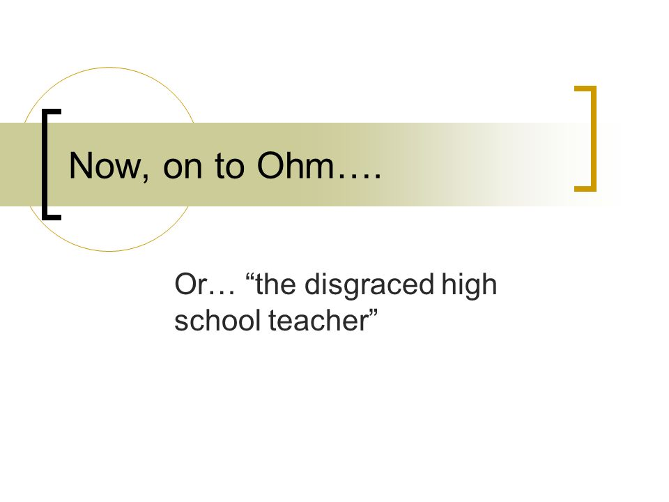 Now, on to Ohm…. Or… the disgraced high school teacher