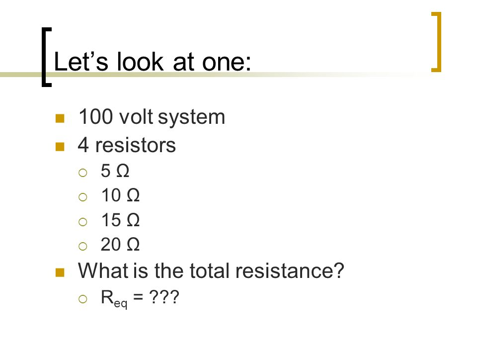 Lets look at one: 100 volt system 4 resistors 5 Ω 10 Ω 15 Ω 20 Ω What is the total resistance? R eq = ???