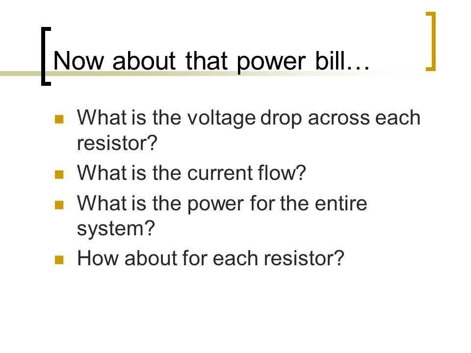 Now about that power bill… What is the voltage drop across each resistor? What is the current flow? What is the power for the entire system? How about
