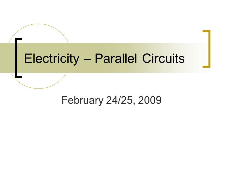 Electricity – Parallel Circuits February 24/25, 2009