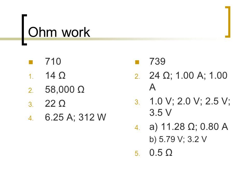 Ohm work 710 1. 14 Ω 2. 58,000 Ω 3. 22 Ω 4. 6.25 A; 312 W 739 2.