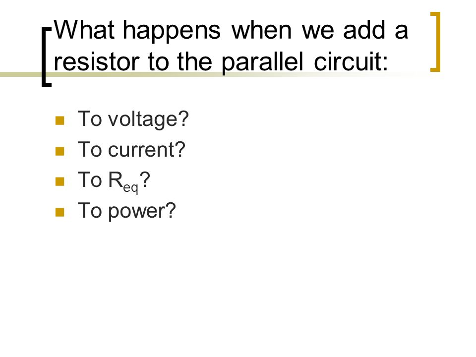 What happens when we add a resistor to the parallel circuit: To voltage? To current? To R eq ? To power?