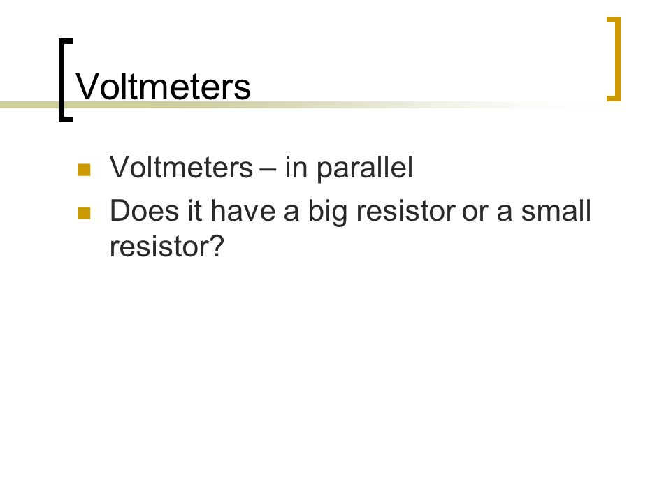 Voltmeters Voltmeters – in parallel Does it have a big resistor or a small resistor?
