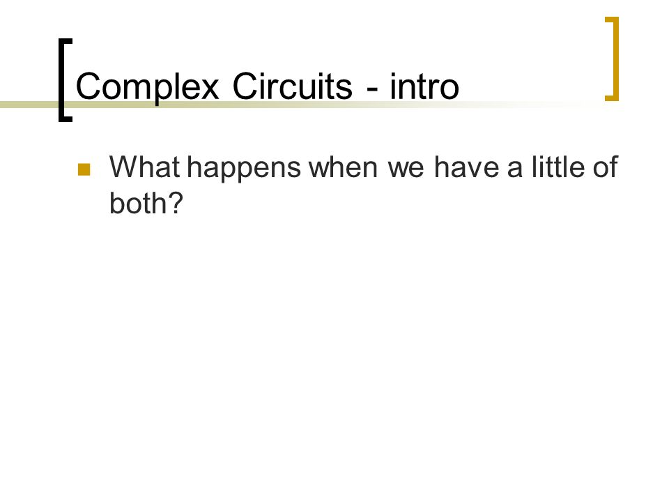 Complex Circuits - intro What happens when we have a little of both?