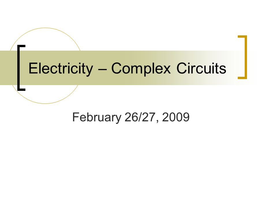 Electricity – Complex Circuits February 26/27, 2009