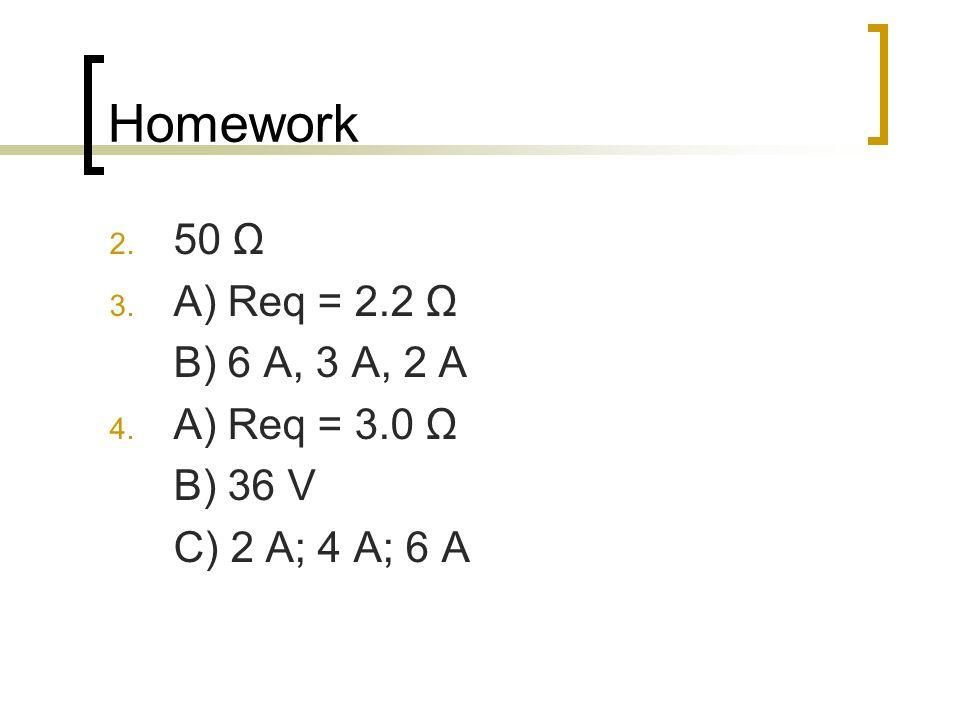 Homework 2. 50 Ω 3. A) Req = 2.2 Ω B) 6 A, 3 A, 2 A 4. A) Req = 3.0 Ω B) 36 V C) 2 A; 4 A; 6 A