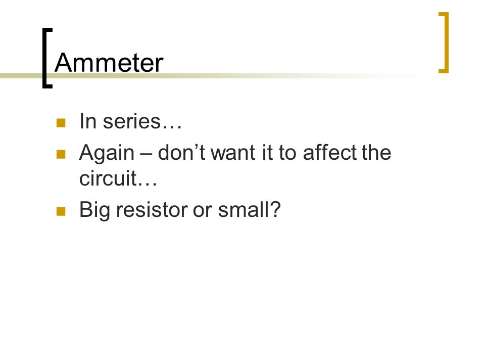 Ammeter In series… Again – dont want it to affect the circuit… Big resistor or small?