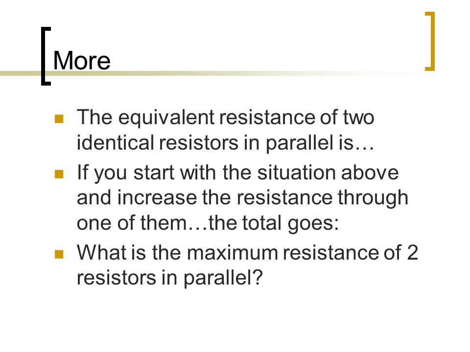 More The equivalent resistance of two identical resistors in parallel is… If you start with the situation above and increase the resistance through on