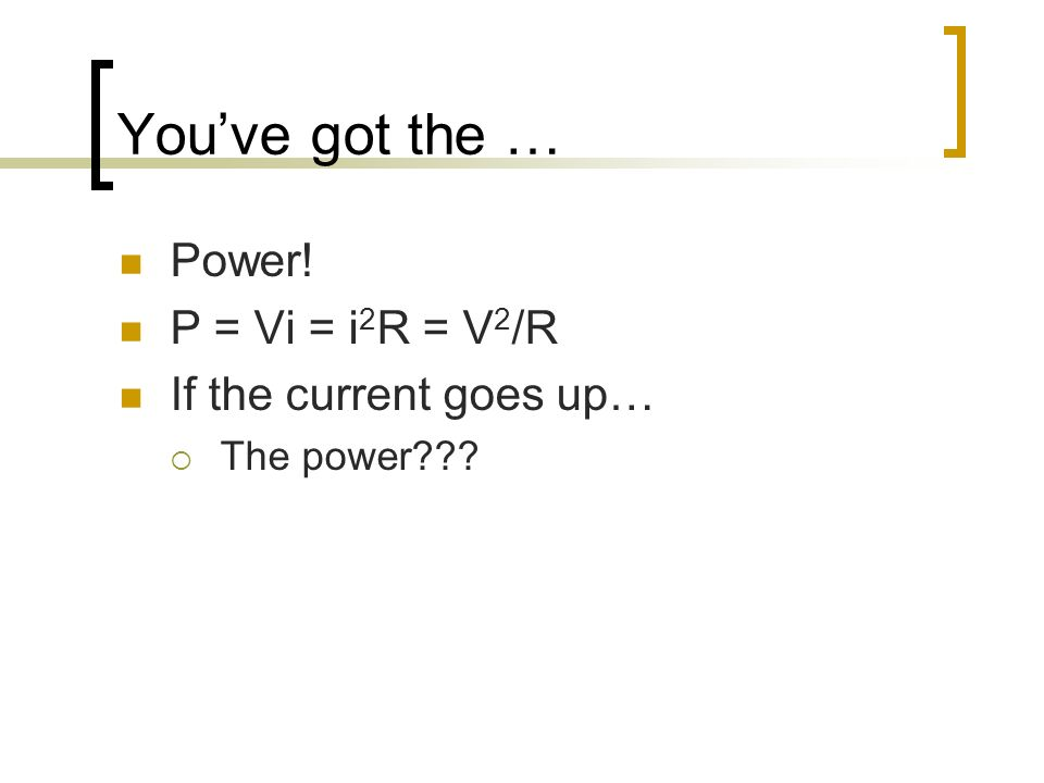 Youve got the … Power! P = Vi = i 2 R = V 2 /R If the current goes up… The power???