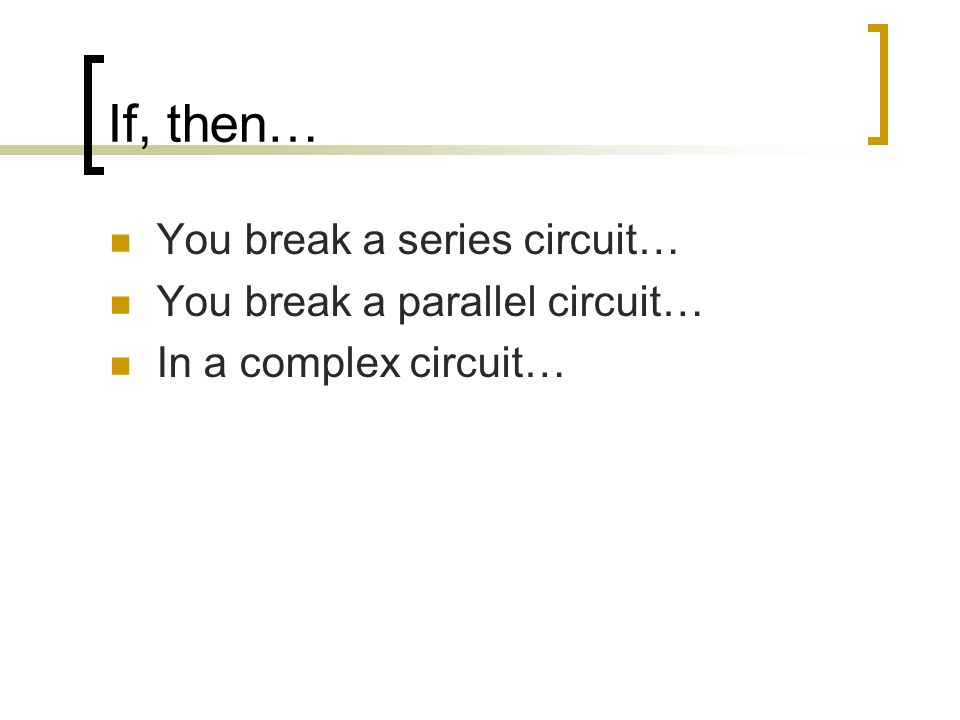 If, then… You break a series circuit… You break a parallel circuit… In a complex circuit…