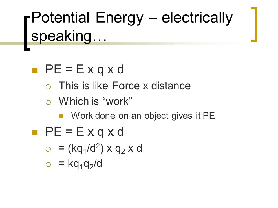 Potential Energy – electrically speaking… PE = E x q x d This is like Force x distance Which is work Work done on an object gives it PE PE = E x q x d