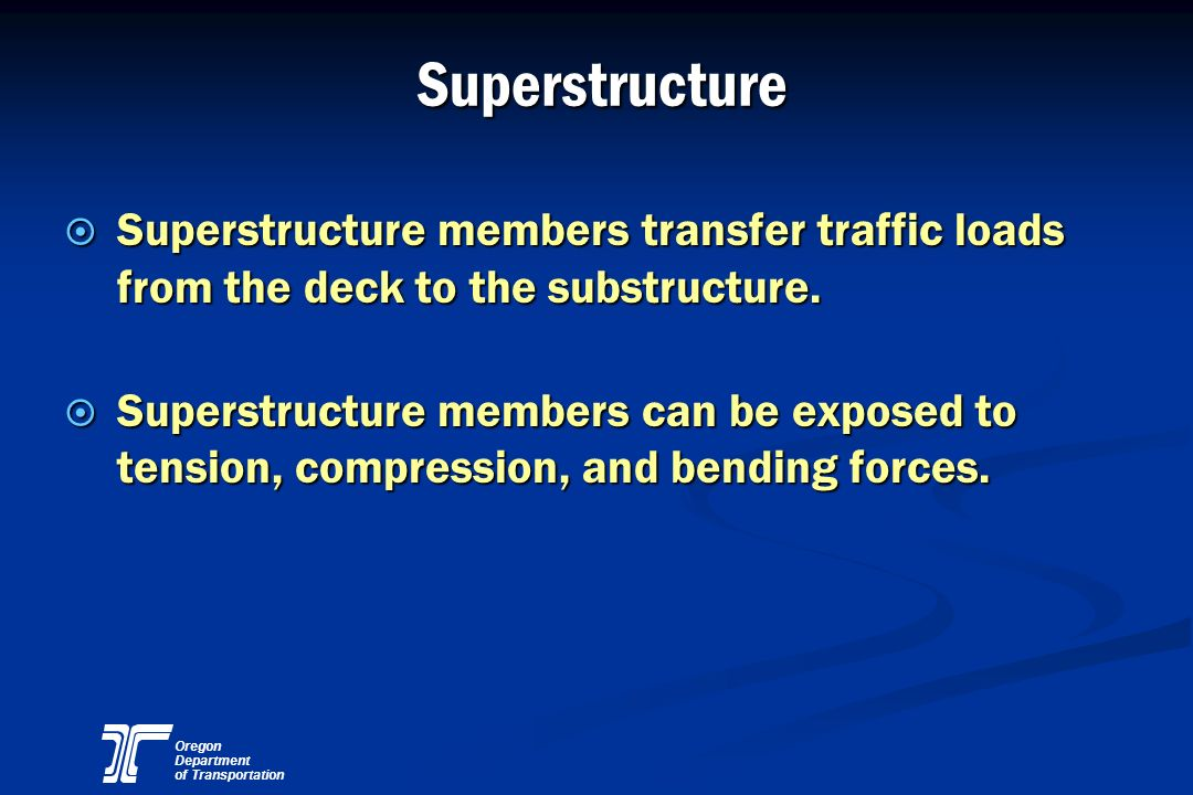 Oregon Department of Transportation Superstructure ¤ Superstructure members transfer traffic loads from the deck to the substructure. ¤ Superstructure