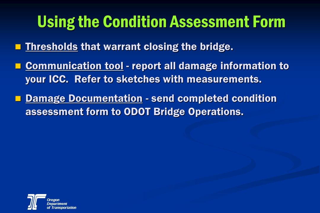 Oregon Department of Transportation Using the Condition Assessment Form n Thresholds that warrant closing the bridge. n Communication tool - report al