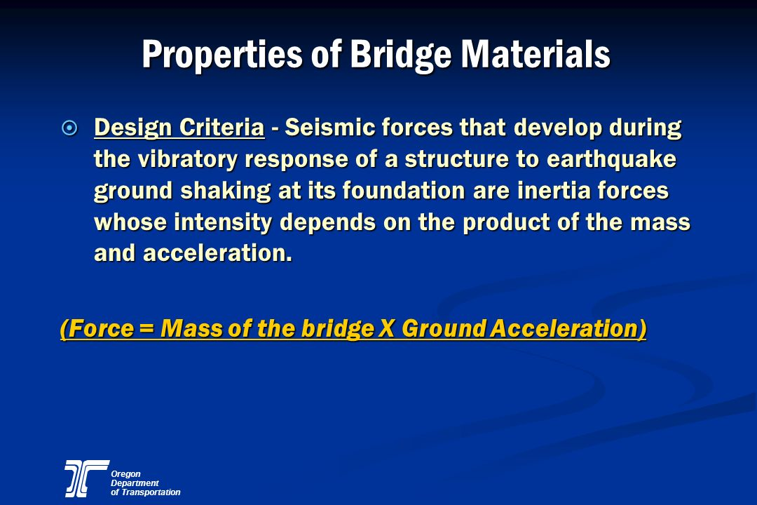Oregon Department of Transportation Properties of Bridge Materials ¤ Design Criteria - Seismic forces that develop during the vibratory response of a