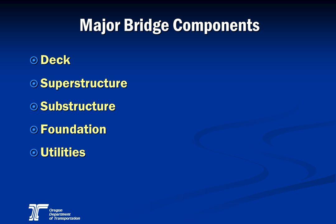 Oregon Department of Transportation Major Bridge Components ¤ Deck ¤ Superstructure ¤ Substructure ¤ Foundation ¤ Utilities