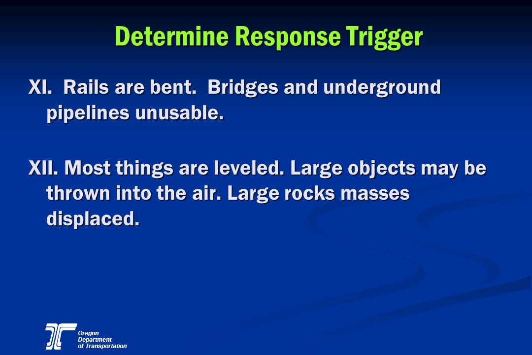 Oregon Department of Transportation Determine Response Trigger XI. Rails are bent. Bridges and underground pipelines unusable. XII. Most things are le
