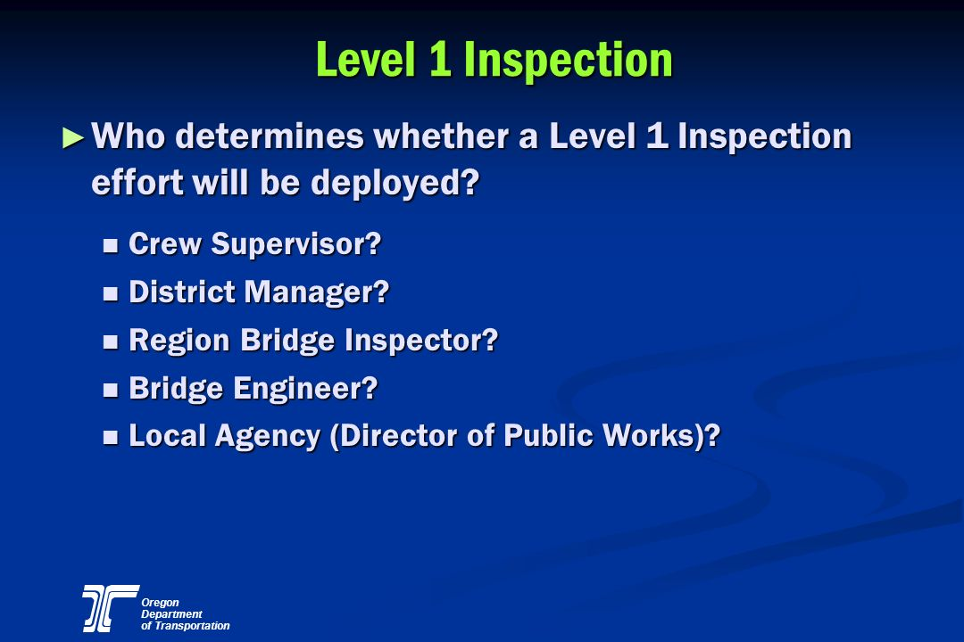 Oregon Department of Transportation Level 1 Inspection Who determines whether a Level 1 Inspection effort will be deployed? Who determines whether a L