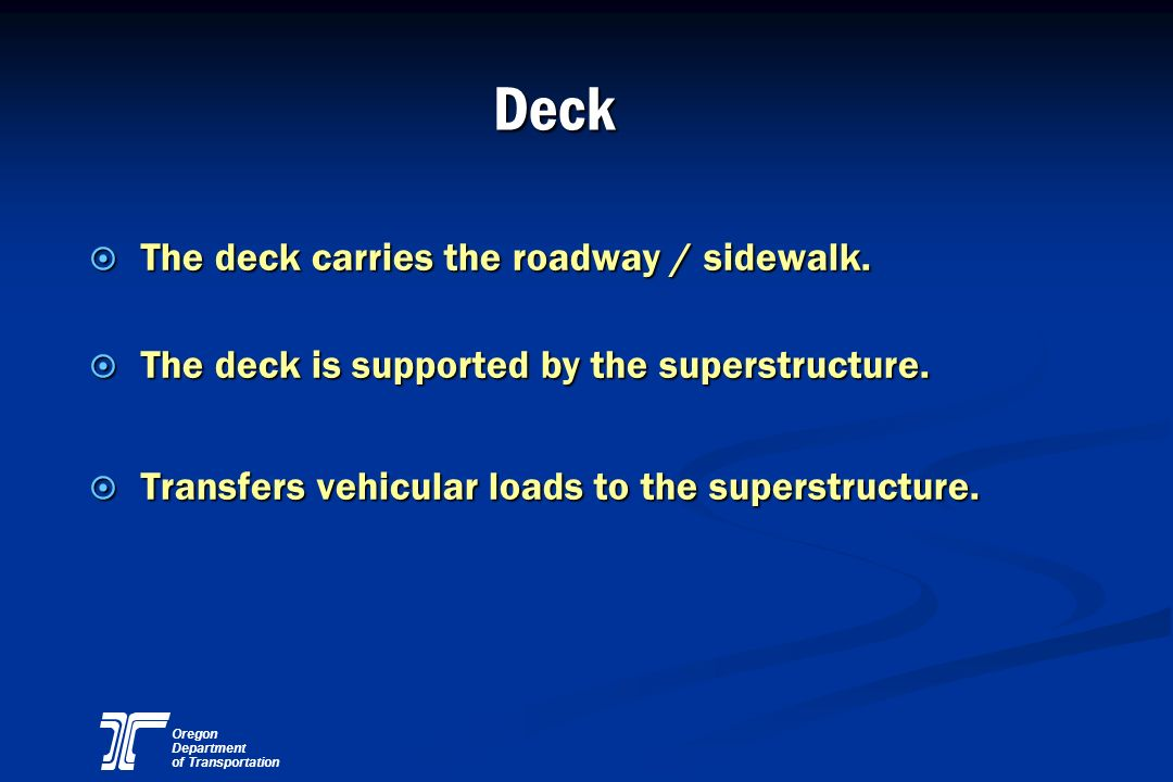 Oregon Department of Transportation Deck ¤ The deck carries the roadway / sidewalk. ¤ The deck is supported by the superstructure. ¤ Transfers vehicul