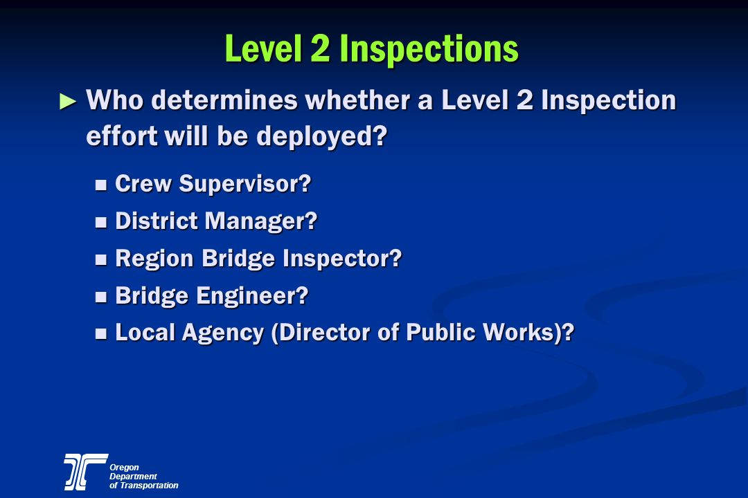 Oregon Department of Transportation Level 2 Inspections Who determines whether a Level 2 Inspection effort will be deployed? Who determines whether a