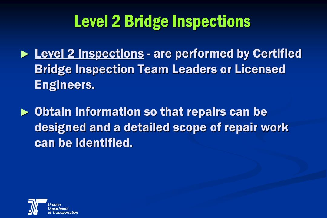Oregon Department of Transportation Level 2 Bridge Inspections Level 2 Inspections - are performed by Certified Bridge Inspection Team Leaders or Lice