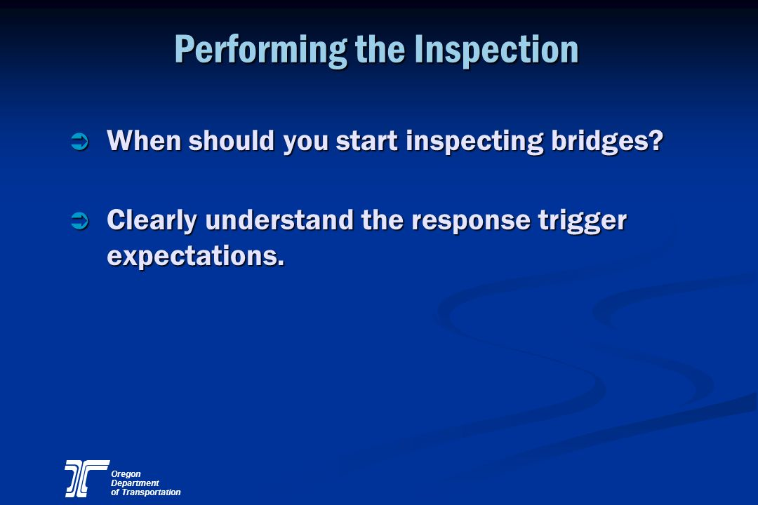 Oregon Department of Transportation Performing the Inspection Ü When should you start inspecting bridges? Ü Clearly understand the response trigger ex