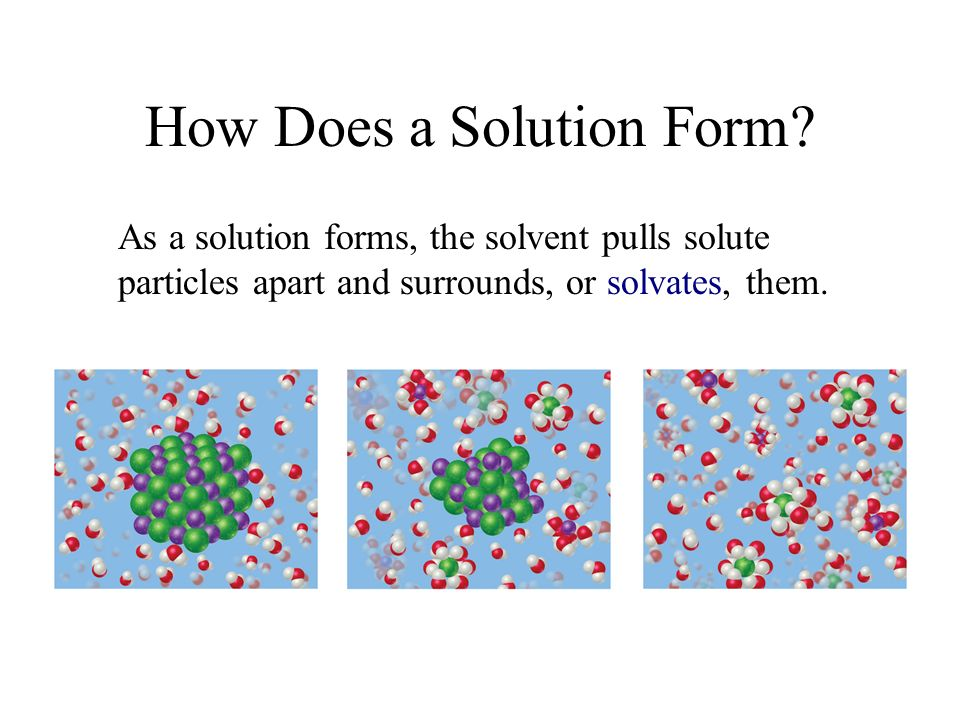 How Does a Solution Form? As a solution forms, the solvent pulls solute particles apart and surrounds, or solvates, them.