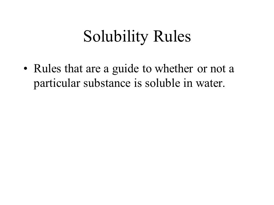 Solubility Rules Rules that are a guide to whether or not a particular substance is soluble in water.