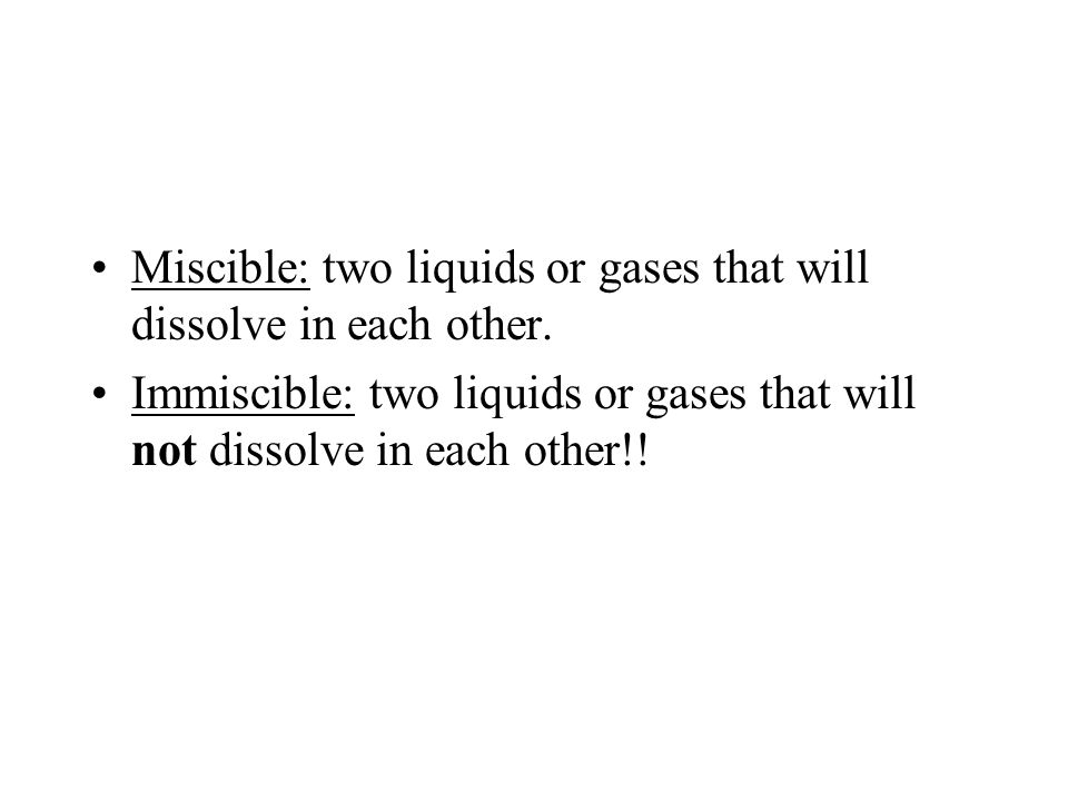 Miscible: two liquids or gases that will dissolve in each other. Immiscible: two liquids or gases that will not dissolve in each other!!