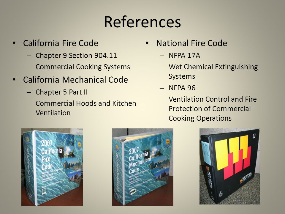References California Fire Code – Chapter 9 Section 904.11 Commercial Cooking Systems California Mechanical Code – Chapter 5 Part II Commercial Hoods
