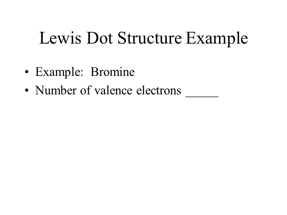 Lewis Dot Structure Example Example: Bromine Number of valence electrons _____