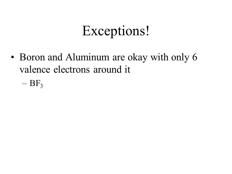 Exceptions! Boron and Aluminum are okay with only 6 valence electrons around it –BF 3