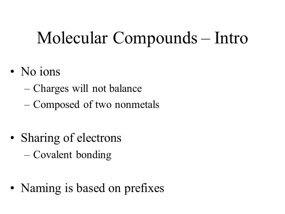 Molecular Compounds – Intro No ions –Charges will not balance –Composed of two nonmetals Sharing of electrons –Covalent bonding Naming is based on pre