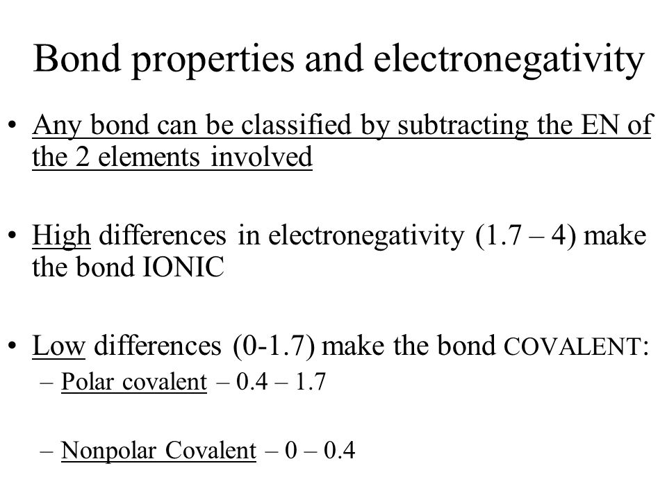 Bond properties and electronegativity Any bond can be classified by subtracting the EN of the 2 elements involved High differences in electronegativit