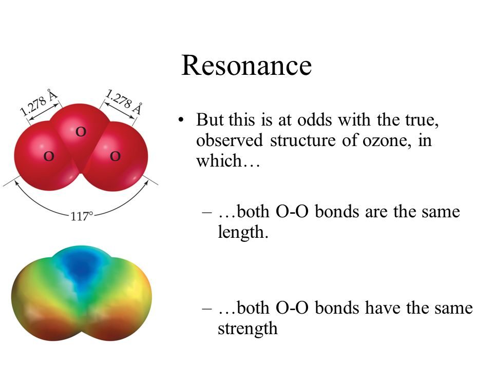 Resonance But this is at odds with the true, observed structure of ozone, in which… –…both O-O bonds are the same length. –…both O-O bonds have the sa