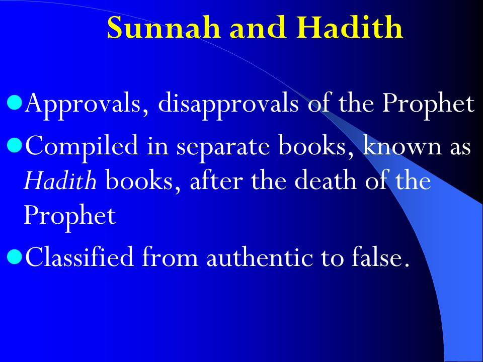 Sunnah and Hadith Approvals, disapprovals of the Prophet Compiled in separate books, known as Hadith books, after the death of the Prophet Classified