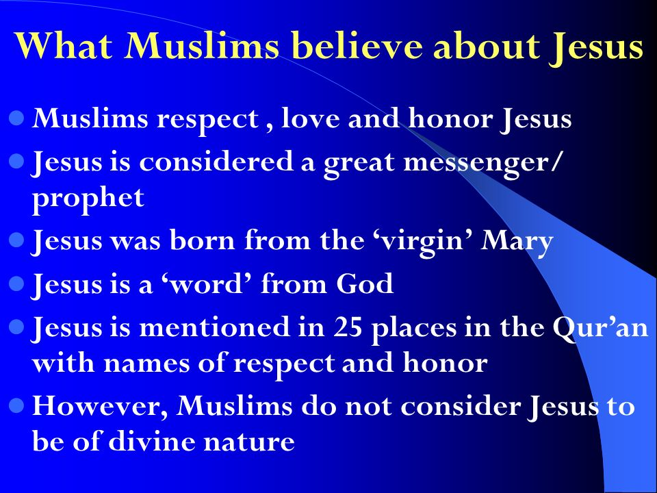 Muslims respect, love and honor Jesus Jesus is considered a great messenger/ prophet Jesus was born from the virgin Mary Jesus is a word from God Jesus is mentioned in 25 places in the Quran with names of respect and honor However, Muslims do not consider Jesus to be of divine nature What Muslims believe about Jesus