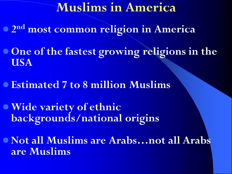Muslims in America 2 nd most common religion in America One of the fastest growing religions in the USA Estimated 7 to 8 million Muslims Wide variety of ethnic backgrounds/national origins Not all Muslims are Arabs…not all Arabs are Muslims