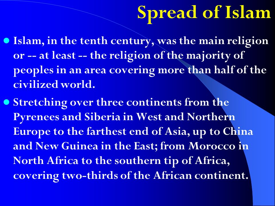 Spread of Islam Islam, in the tenth century, was the main religion or -- at least -- the religion of the majority of peoples in an area covering more than half of the civilized world.