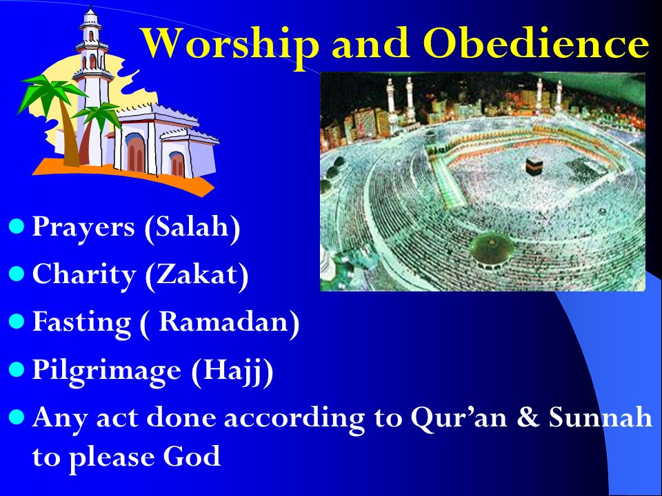 Worship and Obedience Prayers (Salah) Charity (Zakat) Fasting ( Ramadan) Pilgrimage (Hajj) Any act done according to Quran & Sunnah to please God