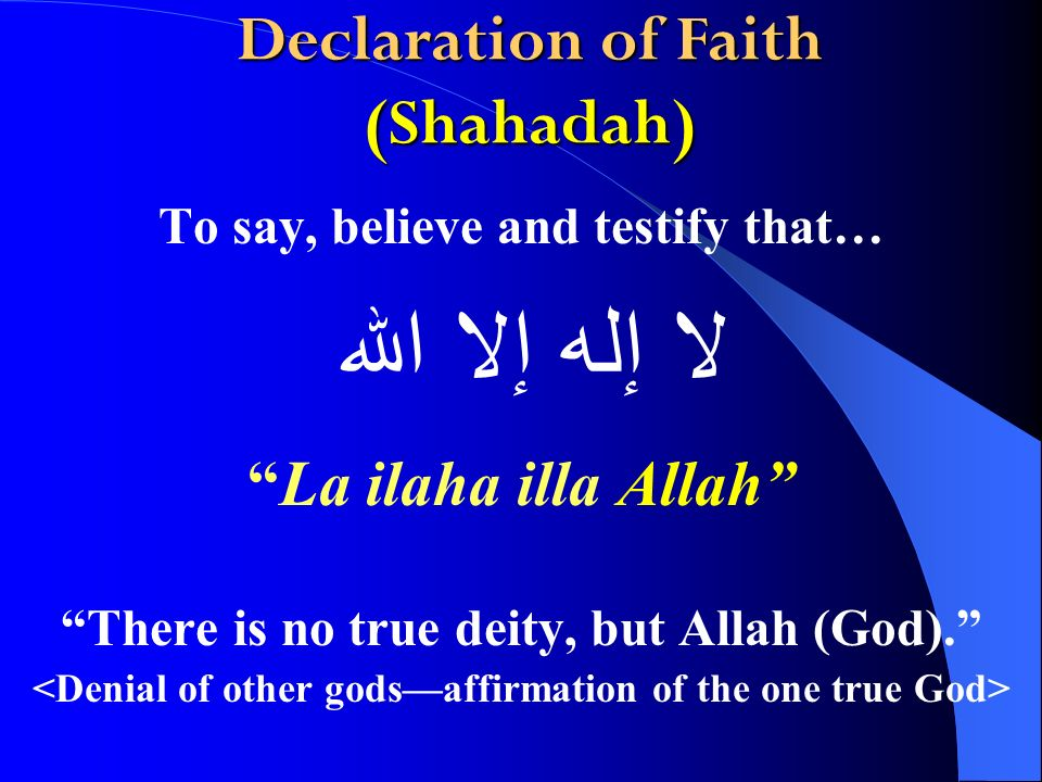Declaration of Faith (Shahadah) To say, believe and testify that… La ilaha illa Allah There is no true deity, but Allah (God).