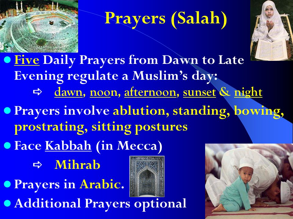 Prayers (Salah) Five Daily Prayers from Dawn to Late Evening regulate a Muslims day: dawn, noon, afternoon, sunset & night Prayers involve ablution, standing, bowing, prostrating, sitting postures Face Kabbah (in Mecca) Mihrab Prayers in Arabic.