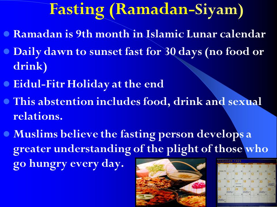 Fasting (Ramadan- Siyam) Ramadan is 9th month in Islamic Lunar calendar Daily dawn to sunset fast for 30 days (no food or drink) Eidul-Fitr Holiday at the end This abstention includes food, drink and sexual relations.