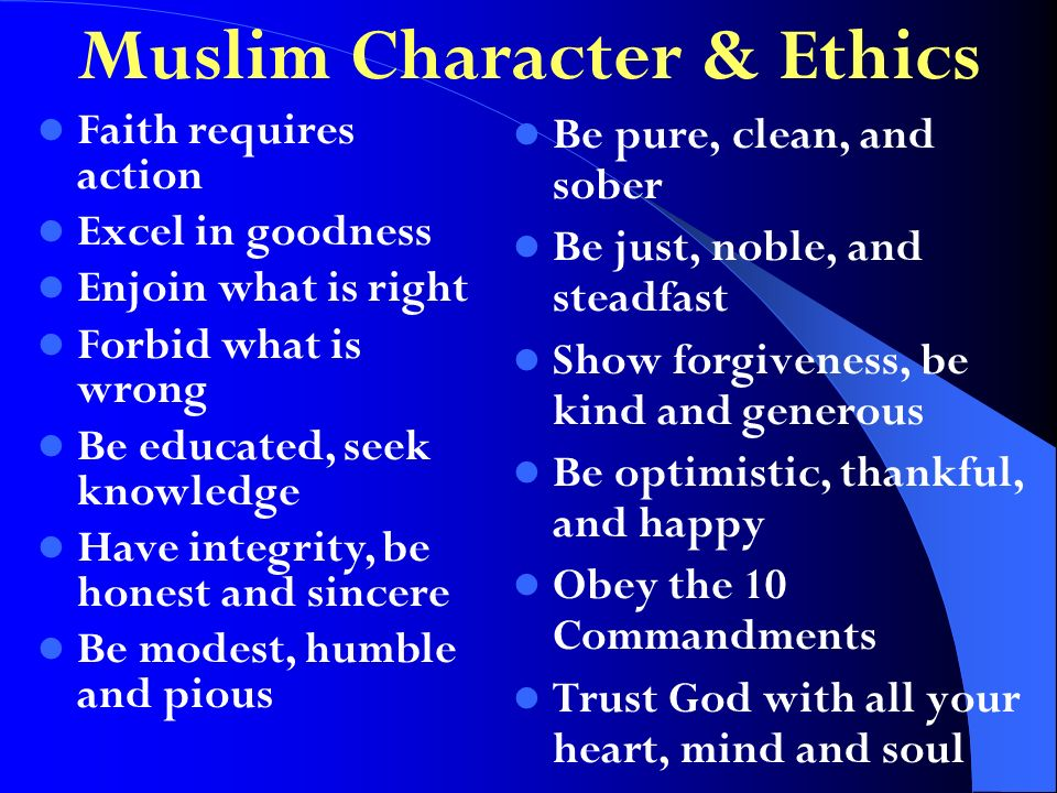 Muslim Character & Ethics Be pure, clean, and sober Be just, noble, and steadfast Show forgiveness, be kind and generous Be optimistic, thankful, and happy Obey the 10 Commandments Trust God with all your heart, mind and soul Faith requires action Excel in goodness Enjoin what is right Forbid what is wrong Be educated, seek knowledge Have integrity, be honest and sincere Be modest, humble and pious