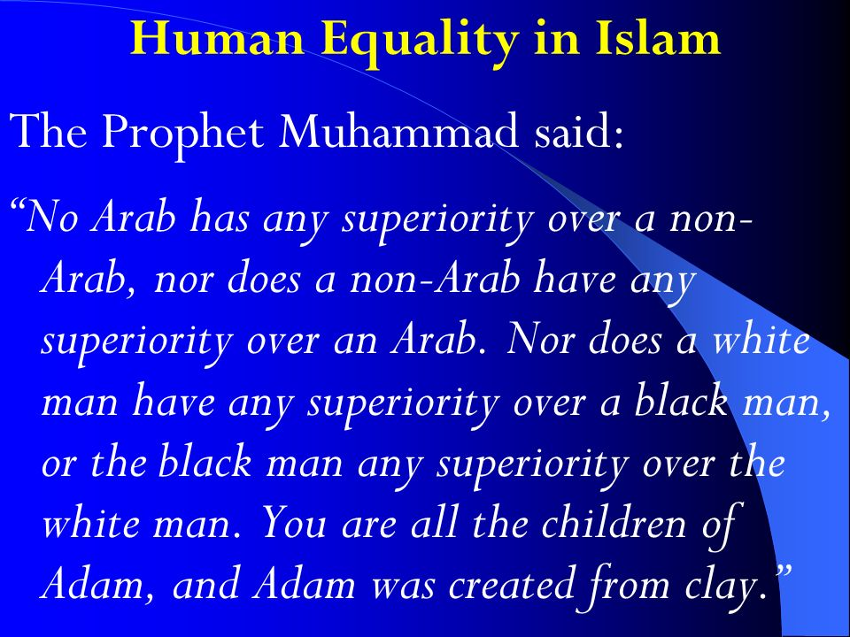 Human Equality in Islam The Prophet Muhammad said: No Arab has any superiority over a non- Arab, nor does a non-Arab have any superiority over an Arab.