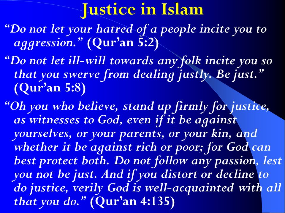 Justice in Islam Do not let your hatred of a people incite you to aggression. (Quran 5:2) Do not let ill-will towards any folk incite you so that you