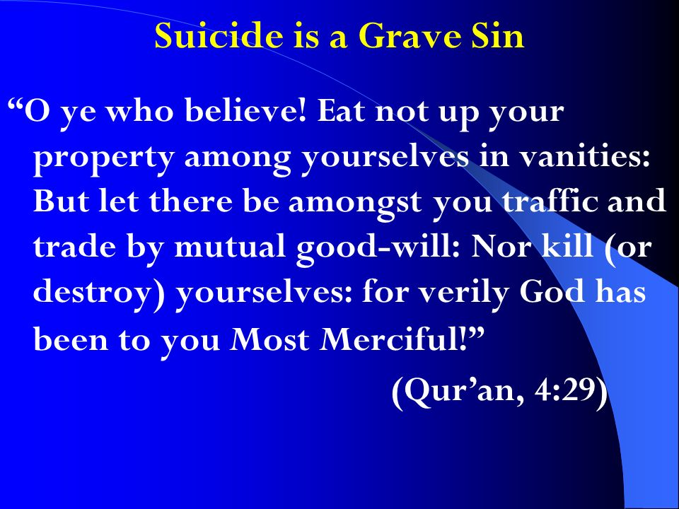 Suicide is a Grave Sin O ye who believe! Eat not up your property among yourselves in vanities: But let there be amongst you traffic and trade by mutu