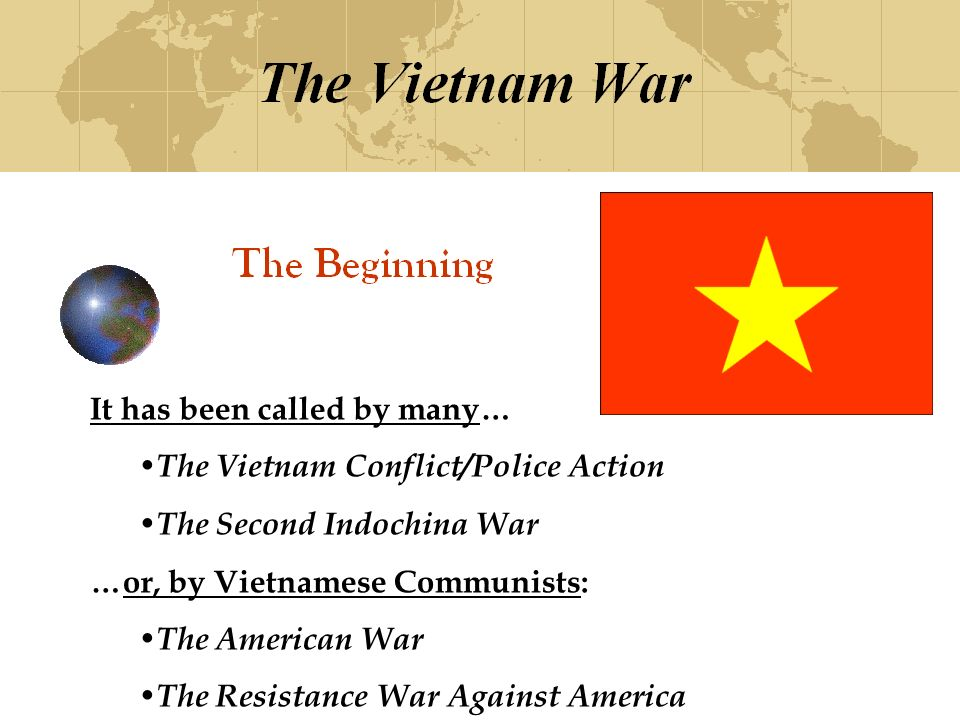 It has been called by many… The Vietnam Conflict/Police Action The Second Indochina War …or, by Vietnamese Communists: The American War The Resistance War Against America
