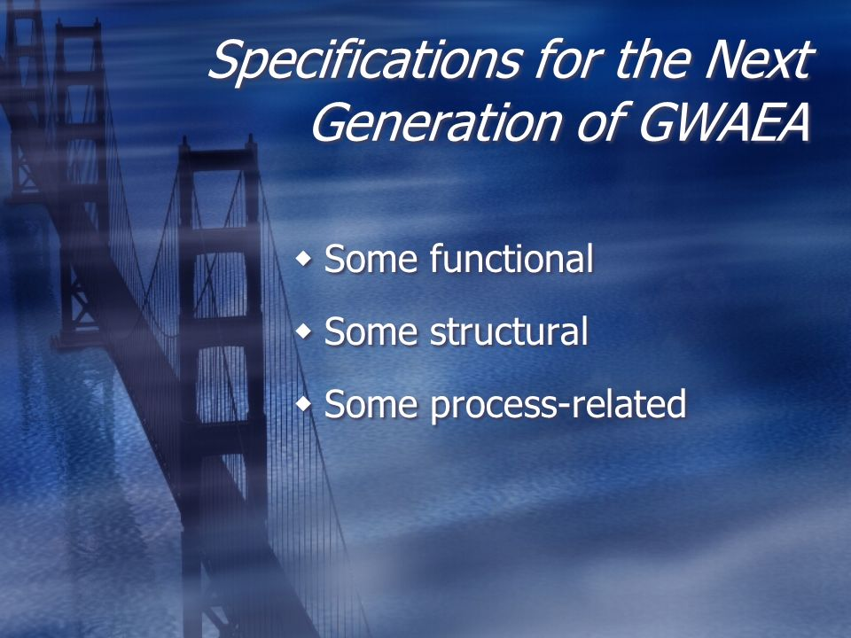 Specifications for the Next Generation of GWAEA Some functional Some structural Some process-related Some functional Some structural Some process-rela