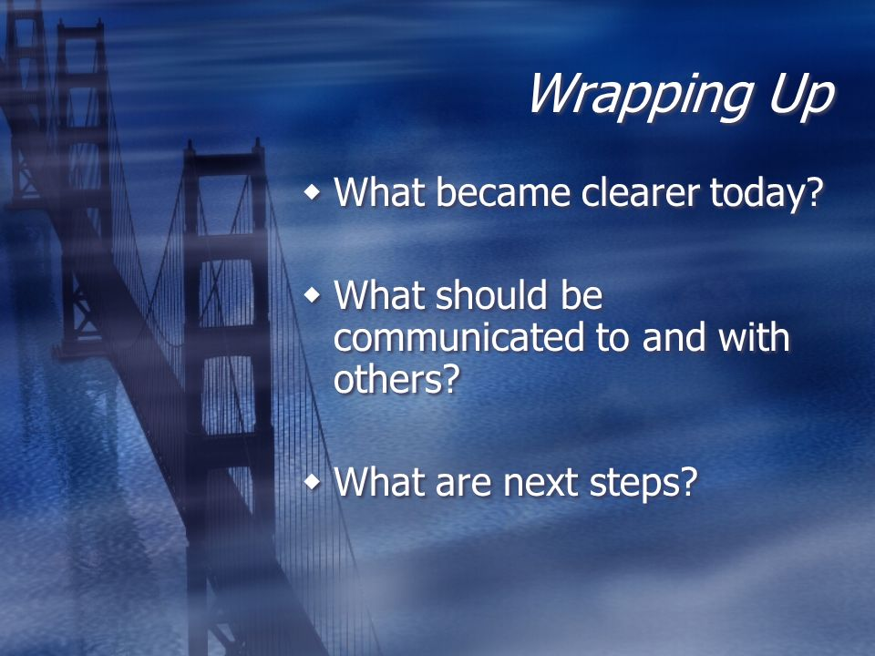 Wrapping Up What became clearer today? What should be communicated to and with others? What are next steps? What became clearer today? What should be