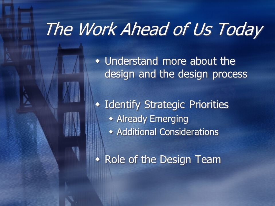 The Work Ahead of Us Today Understand more about the design and the design process Identify Strategic Priorities Already Emerging Additional Considera